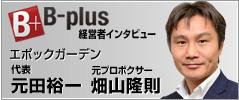 B-plus 経営者インタビュー エポックガーデン 代表 元田裕一 元プロボクサー 畑山隆則